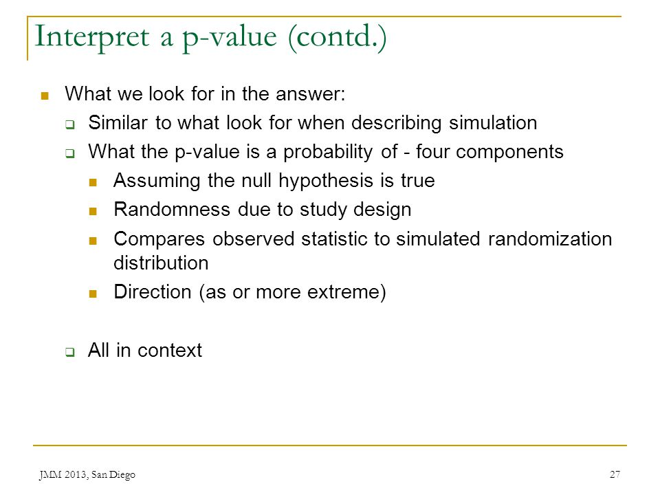 Interpret a p-value (contd.) What we look for in the answer: Similar to what look for when describing simulation What the p-value is a probability of