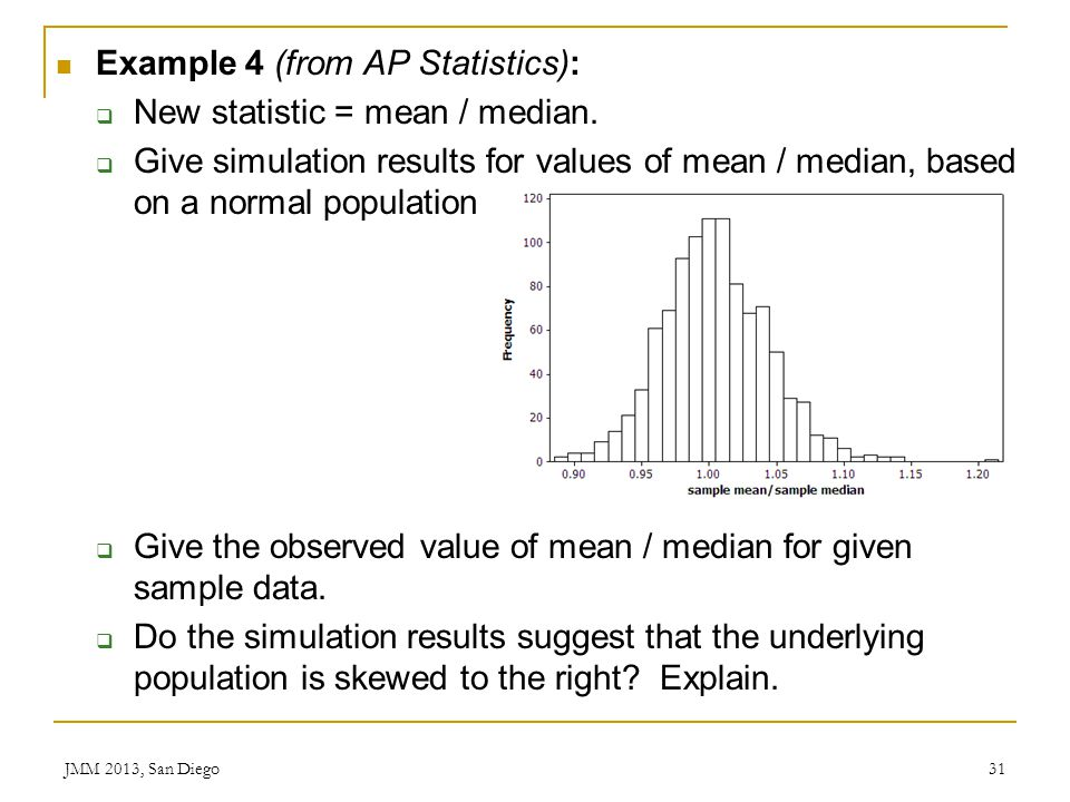 Example 4 (from AP Statistics): New statistic = mean / median. Give simulation results for values of mean / median, based on a normal population Give
