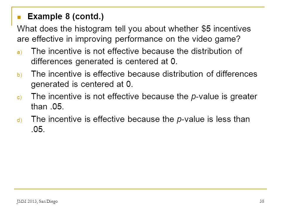 Example 8 (contd.) What does the histogram tell you about whether $5 incentives are effective in improving performance on the video game? a) The incen