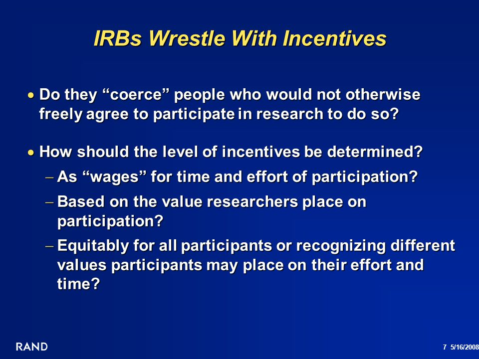 8 5/16/2008 Special Problems with Incentives for IRBs Lotteries Lotteries Provide unequal rewards across participants Provide unequal rewards across participants Undermine informed decision since chances of winning are overvalued Undermine informed decision since chances of winning are overvalued Disadvantaged populations Disadvantaged populations Especially vulnerable to coercion Especially vulnerable to coercion May be induced to lie or conceal information in order to participate May be induced to lie or conceal information in order to participate Higher payments for people who refuse to participate Higher payments for people who refuse to participate