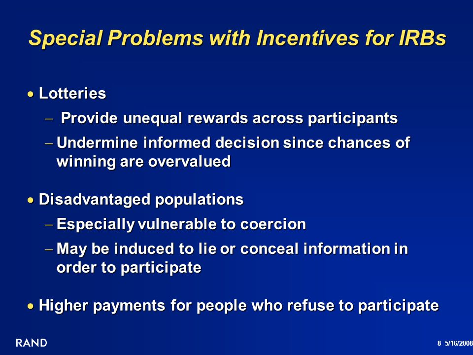 9 5/16/2008 Survey Literature on Incentives Does Not Address Ethical Issues Focus is on practical concern with effectiveness in terms of response rates and/or MSE Focus is on practical concern with effectiveness in terms of response rates and/or MSE AAPOR Best Practices suggests considering use of incentives to stimulate cooperation AAPOR Best Practices suggests considering use of incentives to stimulate cooperation Ability to enhance participation of reluctant respondents and under-represented groups is a plus Ability to enhance participation of reluctant respondents and under-represented groups is a plus Not part of AAPOR disclosure requirements Not part of AAPOR disclosure requirements Not addressed in AAPOR advice on dealing with IRBs Not addressed in AAPOR advice on dealing with IRBs