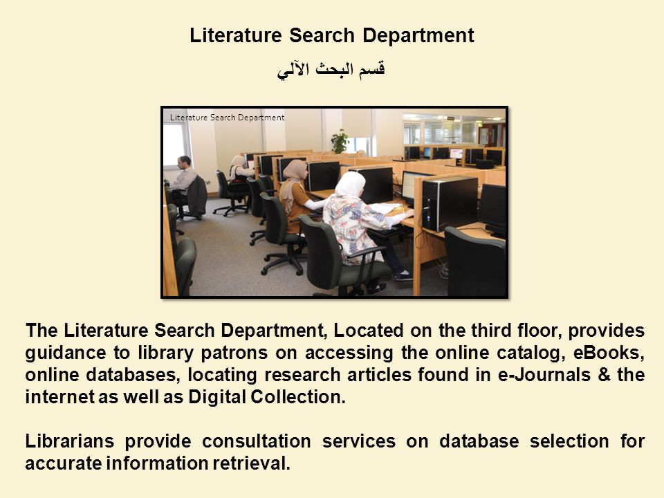 Literature Search Department قسم البحث الآلي The Literature Search Department, Located on the third floor, provides guidance to library patrons on accessing the online catalog, eBooks, online databases, locating research articles found in e-Journals & the internet as well as Digital Collection.