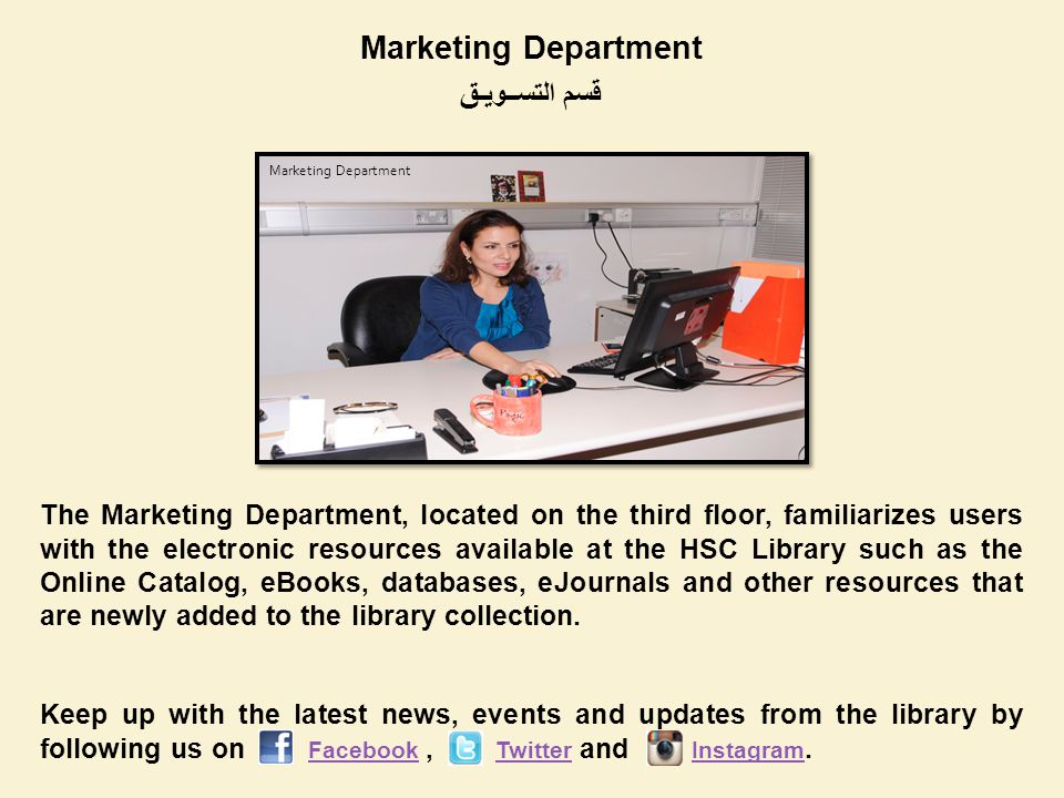 Marketing Department قسم التســويـق The Marketing Department, located on the third floor, familiarizes users with the electronic resources available at the HSC Library such as the Online Catalog, eBooks, databases, eJournals and other resources that are newly added to the library collection.