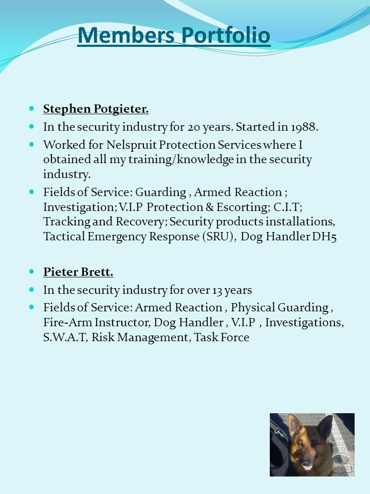 Members Portfolio Stephen Potgieter. In the security industry for 20 years. Started in 1988. Worked for Nelspruit Protection Services where I obtained