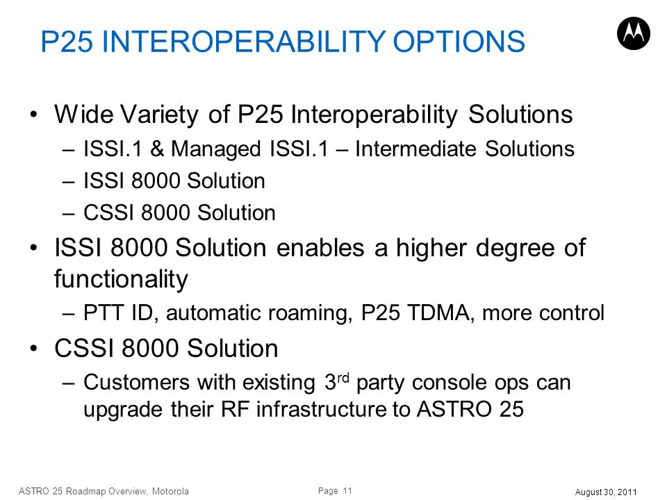 Page 11 ASTRO 25 Roadmap Overview, Motorola August 30, 2011 P25 INTEROPERABILITY OPTIONS Wide Variety of P25 Interoperability Solutions –ISSI.1 & Mana