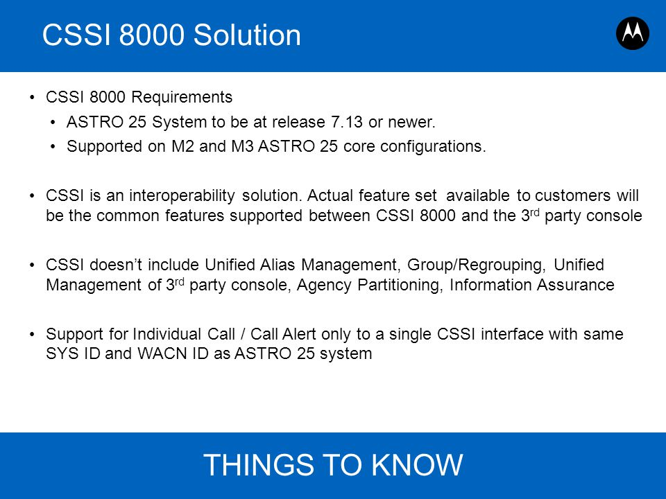 Page 13 ASTRO 25 Roadmap Overview, Motorola August 30, 2011 CSSI 8000 Solution CSSI 8000 Requirements ASTRO 25 System to be at release 7.13 or newer.