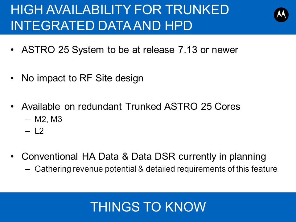 Page 19 ASTRO 25 Roadmap Overview, Motorola August 30, 2011 HIGH AVAILABILITY FOR TRUNKED INTEGRATED DATA AND HPD THINGS TO KNOW ASTRO 25 System to be