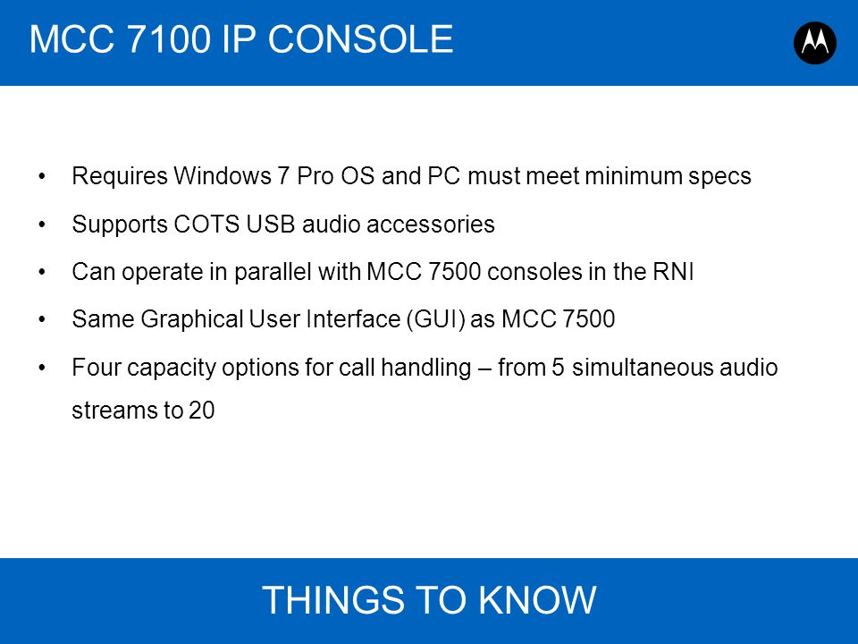 Page 23 ASTRO 25 Roadmap Overview, Motorola August 30, 2011 THINGS TO KNOW MCC 7100 IP CONSOLE Requires Windows 7 Pro OS and PC must meet minimum spec
