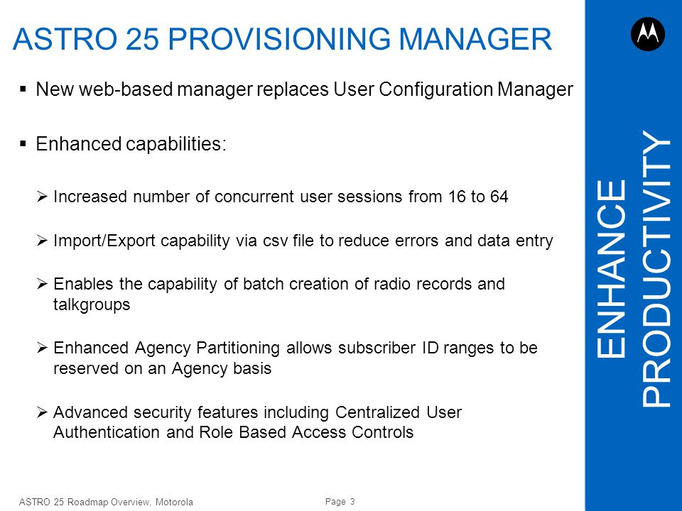 Page 3 ASTRO 25 Roadmap Overview, Motorola August 30, 2011 ASTRO 25 PROVISIONING MANAGER New web-based manager replaces User Configuration Manager Enh