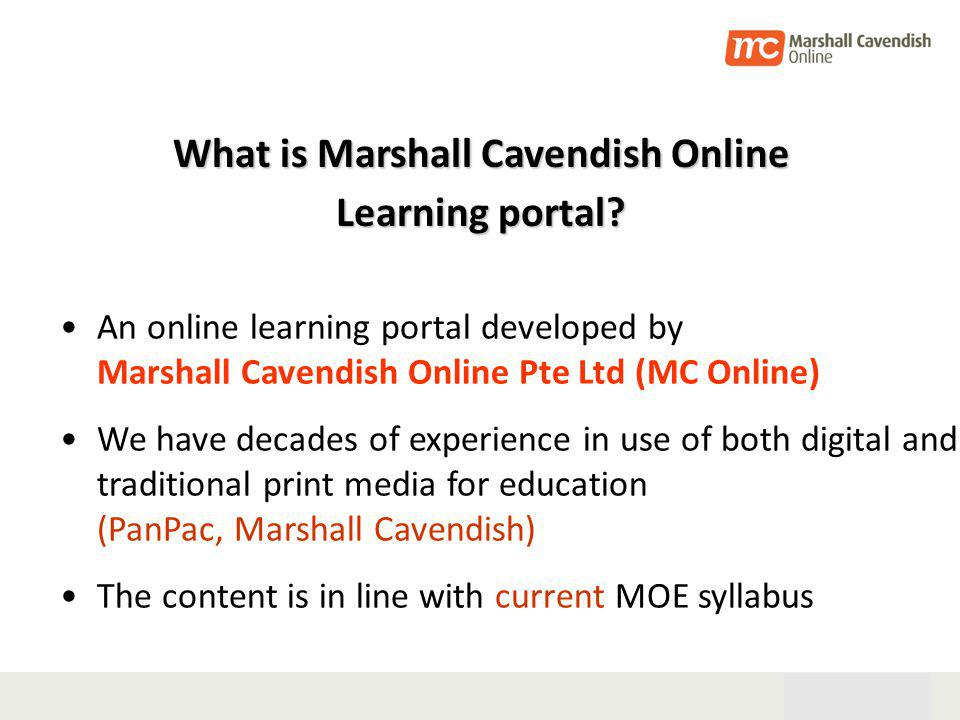 28th Oct 05 4 An online learning portal developed by Marshall Cavendish Online Pte Ltd (MC Online) We have decades of experience in use of both digital and traditional print media for education (PanPac, Marshall Cavendish) The content is in line with current MOE syllabus What is Marshall Cavendish Online Learning portal