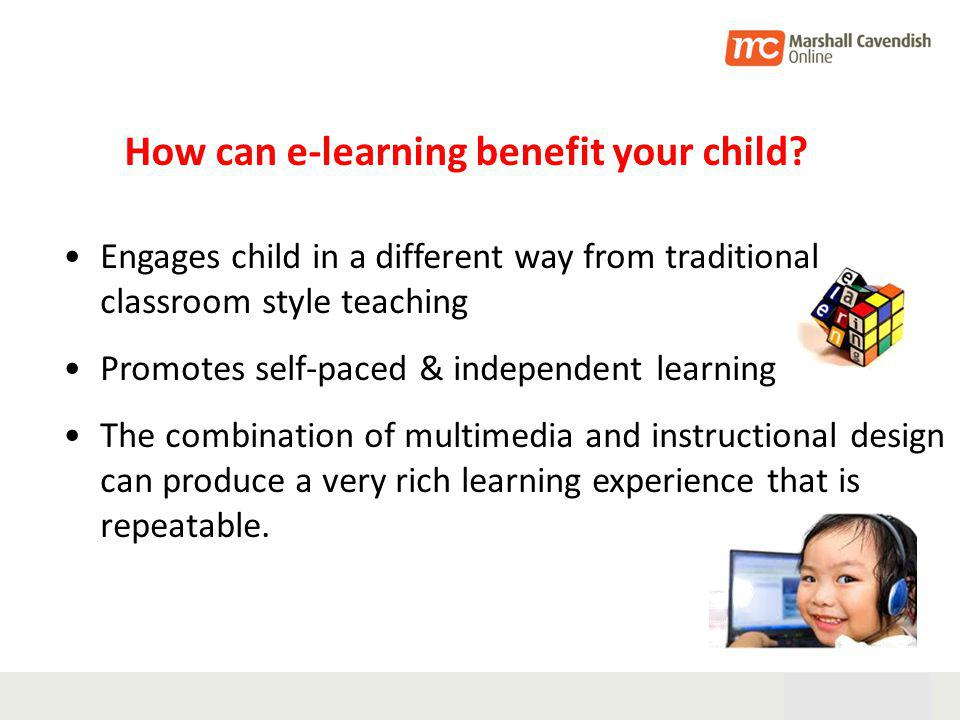 28th Oct 05 6 Engages child in a different way from traditional classroom style teaching Promotes self-paced & independent learning The combination of multimedia and instructional design can produce a very rich learning experience that is repeatable.