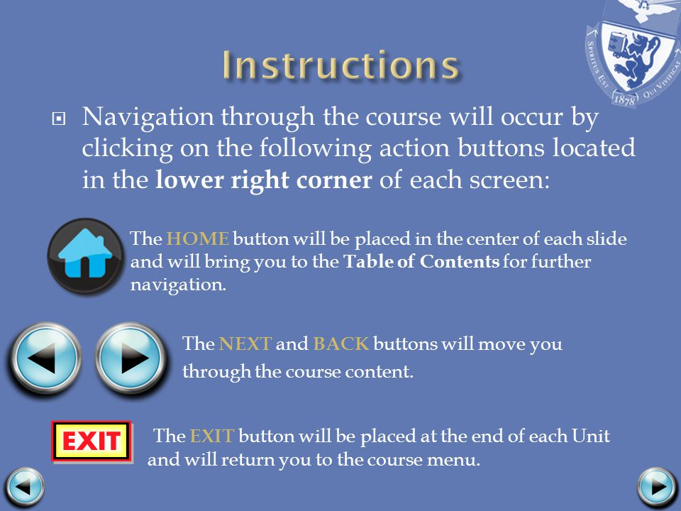 Navigation through the course will occur by clicking on the following action buttons located in the lower right corner of each screen: The HOME button will be placed in the center of each slide and will bring you to the Table of Contents for further navigation.