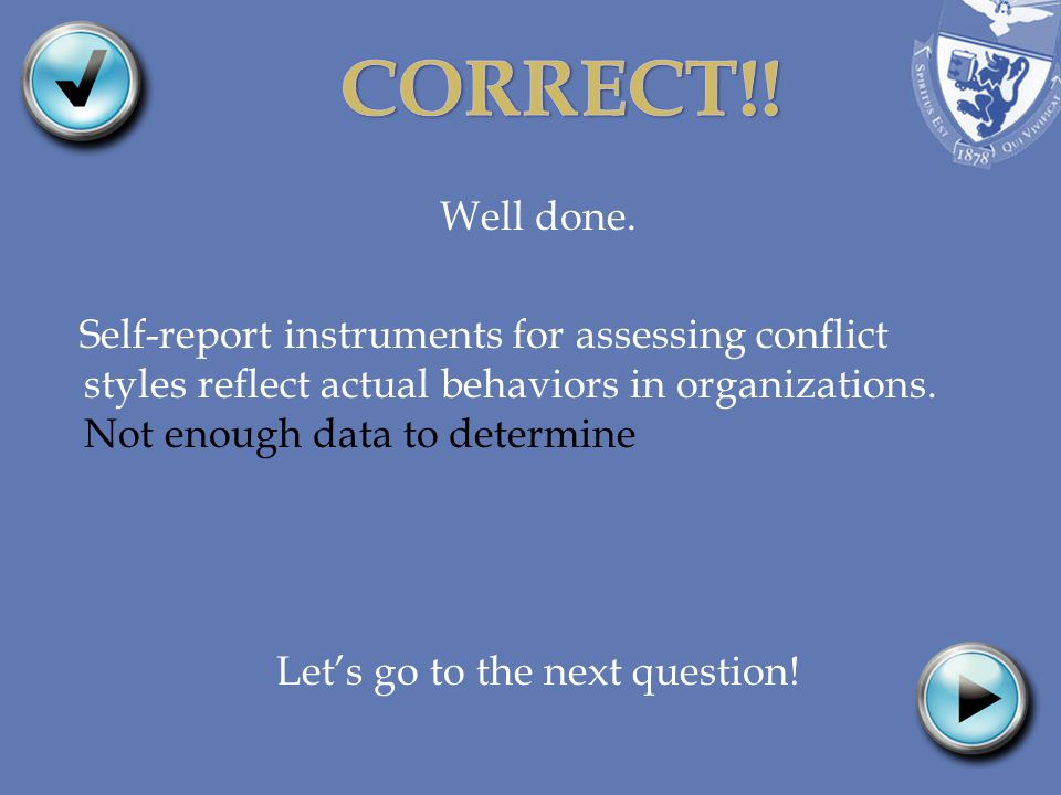Well done. Self-report instruments for assessing conflict styles reflect actual behaviors in organizations. Not enough data to determine Lets go to th