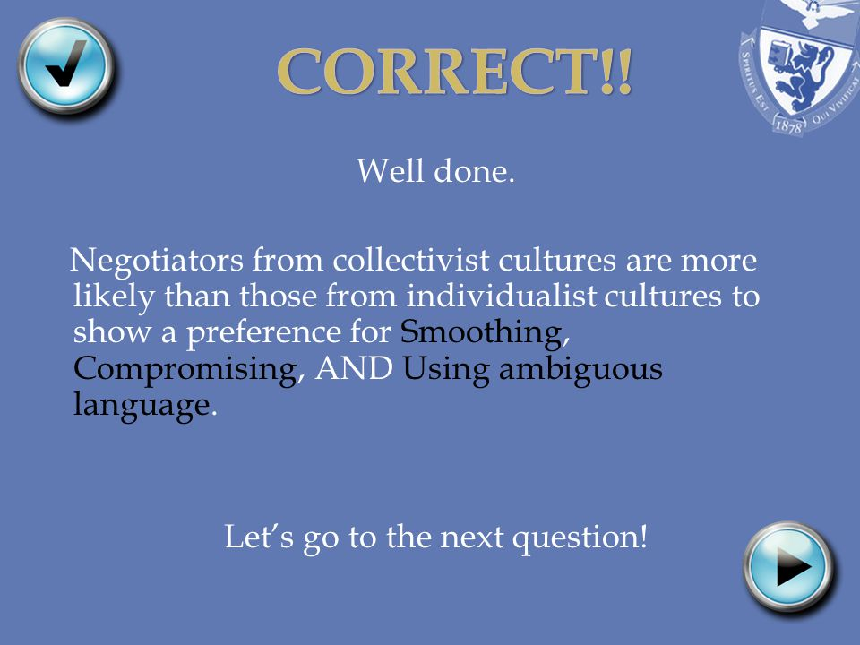 Well done. Negotiators from collectivist cultures are more likely than those from individualist cultures to show a preference for Smoothing, Compromis