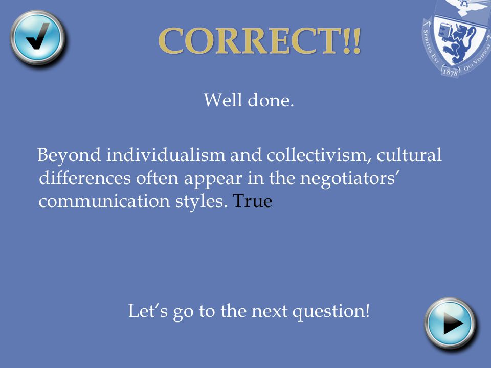 Well done. Beyond individualism and collectivism, cultural differences often appear in the negotiators communication styles. True Lets go to the next