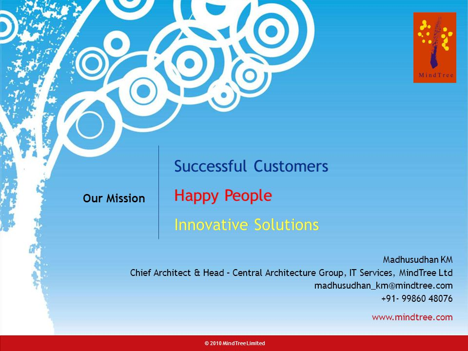 © 2010 MindTree Limited Slide 38 © 2010 MindTree Limited Madhusudhan KM Chief Architect & Head – Central Architecture Group, IT Services, MindTree Ltd