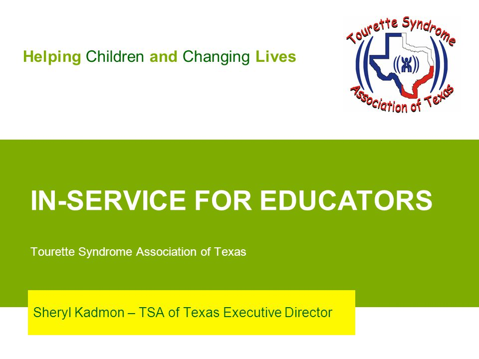 IN-SERVICE FOR EDUCATORS Tourette Syndrome Association of Texas Sheryl Kadmon – TSA of Texas Executive Director Helping Children and Changing Lives