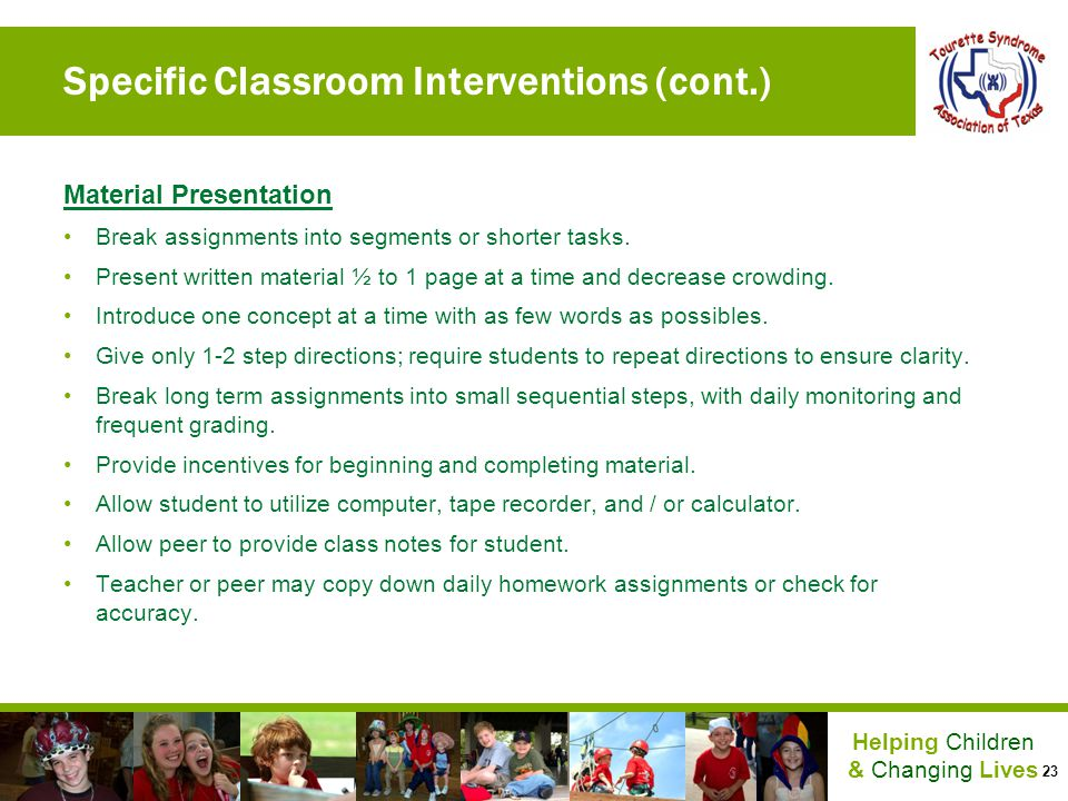 23 Helping Children & Changing Lives Specific Classroom Interventions (cont.) Material Presentation Break assignments into segments or shorter tasks.