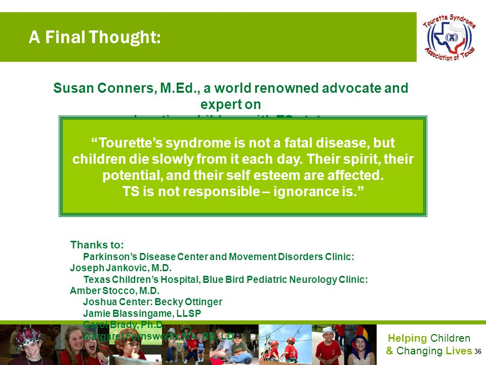 36 Helping Children & Changing Lives A Final Thought: Susan Conners, M.Ed., a world renowned advocate and expert on educating children with TS states: