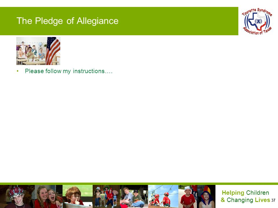 37 Helping Children & Changing Lives The Pledge of Allegiance Please follow my instructions….