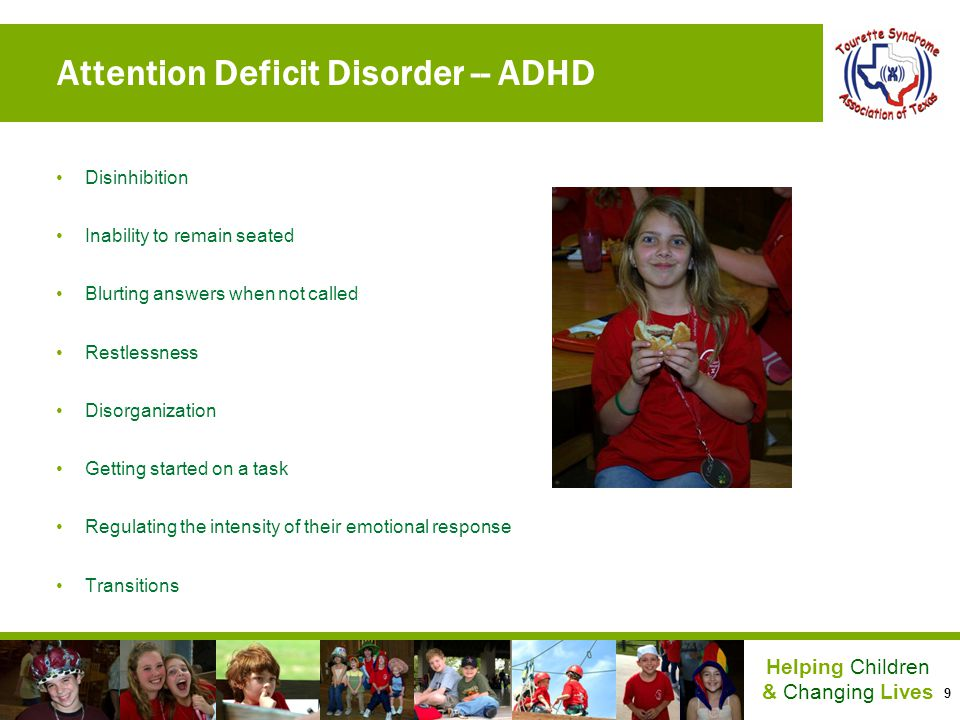 9 Helping Children & Changing Lives Attention Deficit Disorder -- ADHD Disinhibition Inability to remain seated Blurting answers when not called Restl