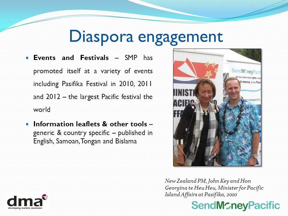 Events and Festivals – SMP has promoted itself at a variety of events including Pasifika Festival in 2010, 2011 and 2012 – the largest Pacific festival the world Information leaflets & other tools – generic & country specific – published in English, Samoan, Tongan and Bislama New Zealand PM, John Key and Hon Georgina te Heu Heu, Minister for Pacific Island Affairs at Pasifika, 2010 Diaspora engagement