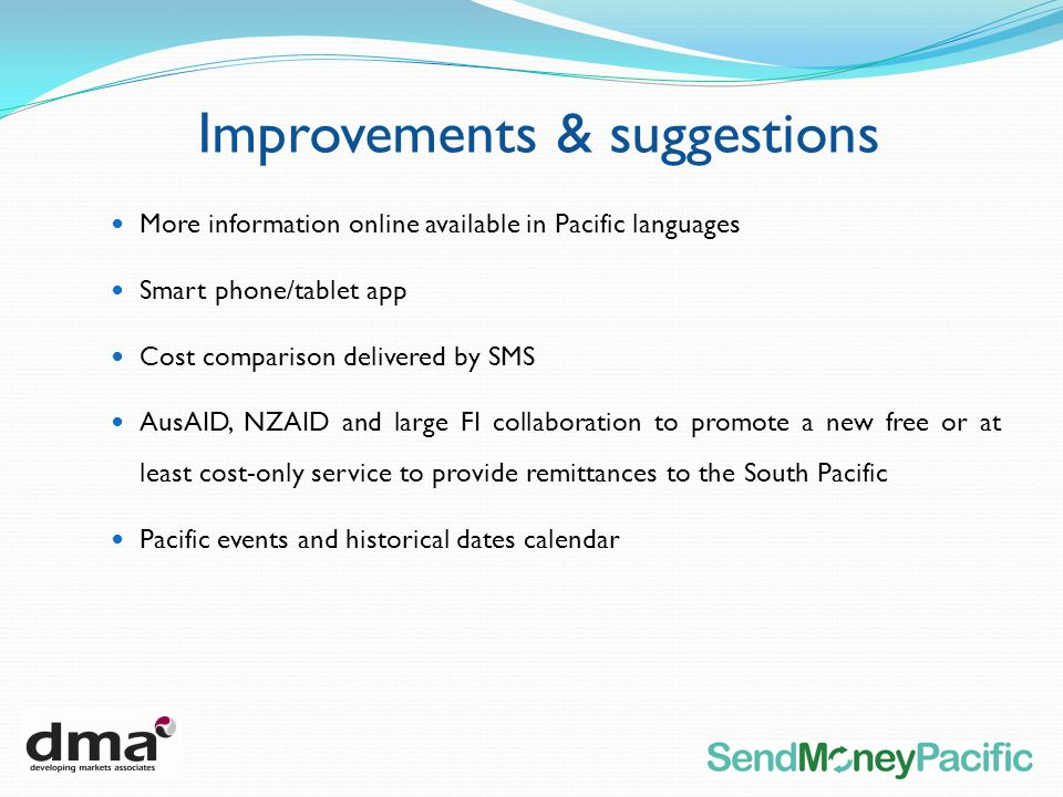 More information online available in Pacific languages Smart phone/tablet app Cost comparison delivered by SMS AusAID, NZAID and large FI collaboration to promote a new free or at least cost-only service to provide remittances to the South Pacific Pacific events and historical dates calendar Improvements & suggestions