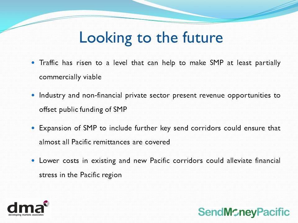 Traffic has risen to a level that can help to make SMP at least partially commercially viable Industry and non-financial private sector present revenue opportunities to offset public funding of SMP Expansion of SMP to include further key send corridors could ensure that almost all Pacific remittances are covered Lower costs in existing and new Pacific corridors could alleviate financial stress in the Pacific region Looking to the future