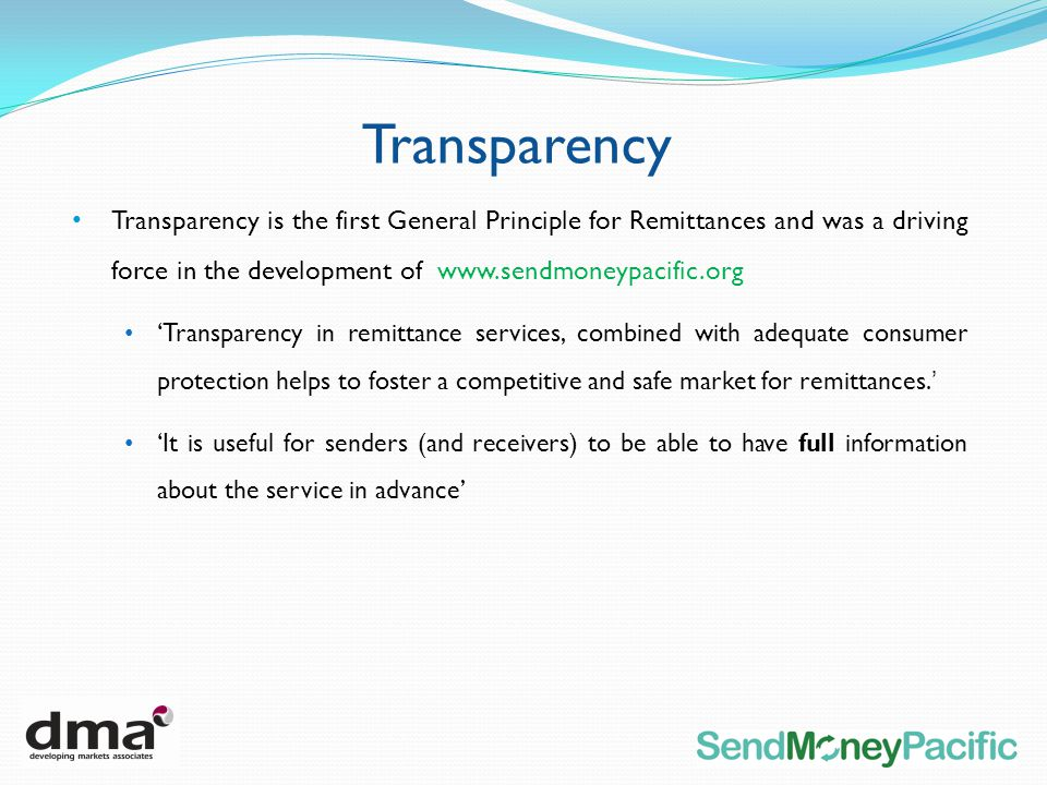 Transparency Transparency is the first General Principle for Remittances and was a driving force in the development of www.sendmoneypacific.org Transparency in remittance services, combined with adequate consumer protection helps to foster a competitive and safe market for remittances.