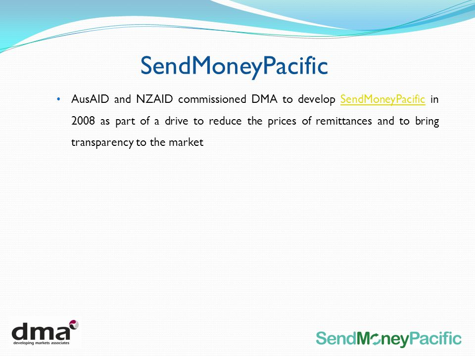 SendMoneyPacific AusAID and NZAID commissioned DMA to develop SendMoneyPacific in 2008 as part of a drive to reduce the prices of remittances and to bring transparency to the marketSendMoneyPacific