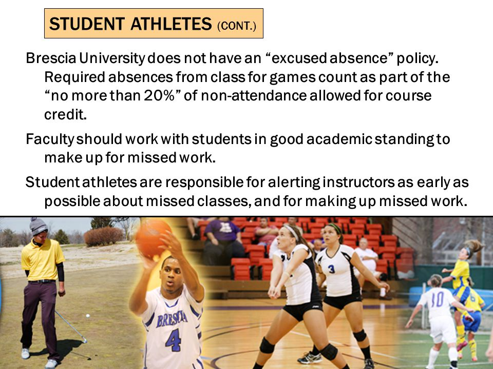 STUDENT ATHLETES BRESCIA UNIVERSITY STUDENT ATHLETES Instructors in on-campus courses in which athletes are part of the student body should note the following: Athletics are officially sponsored by Brescia and thus should receive faculty support.