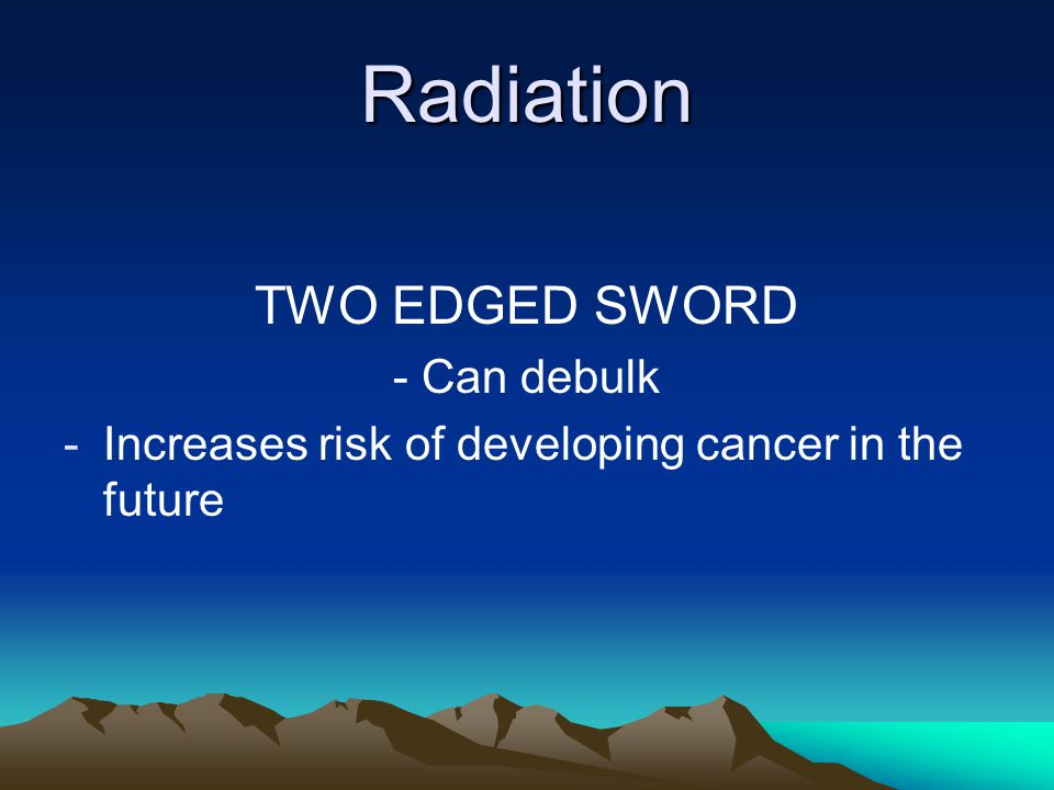 Radiation TWO EDGED SWORD - Can debulk -Increases risk of developing cancer in the future