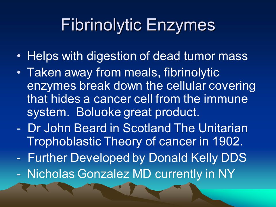 Fibrinolytic Enzymes Helps with digestion of dead tumor mass Taken away from meals, fibrinolytic enzymes break down the cellular covering that hides a