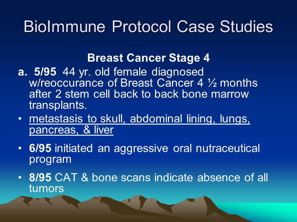 BioImmune Protocol Case Studies Breast Cancer Stage 4 a. 5/95 44 yr. old female diagnosed w/reoccurance of Breast Cancer 4 ½ months after 2 stem cell