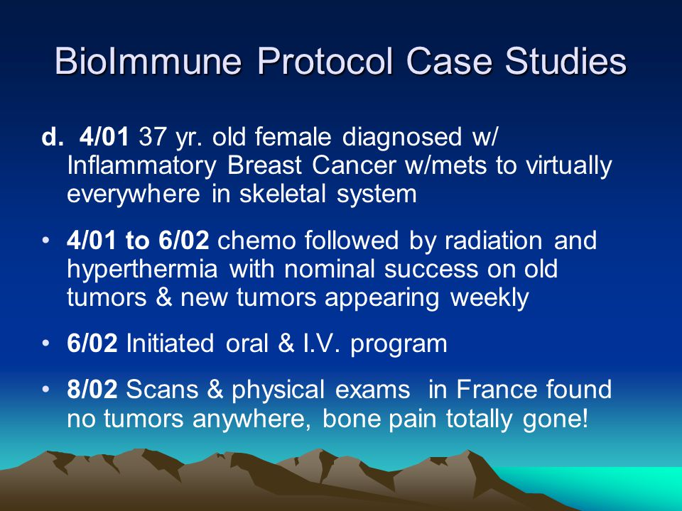 BioImmune Protocol Case Studies d. 4/01 37 yr. old female diagnosed w/ Inflammatory Breast Cancer w/mets to virtually everywhere in skeletal system 4/