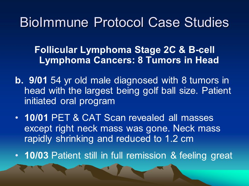 BioImmune Protocol Case Studies Follicular Lymphoma Stage 2C & B-cell Lymphoma Cancers: 8 Tumors in Head b. 9/01 54 yr old male diagnosed with 8 tumor