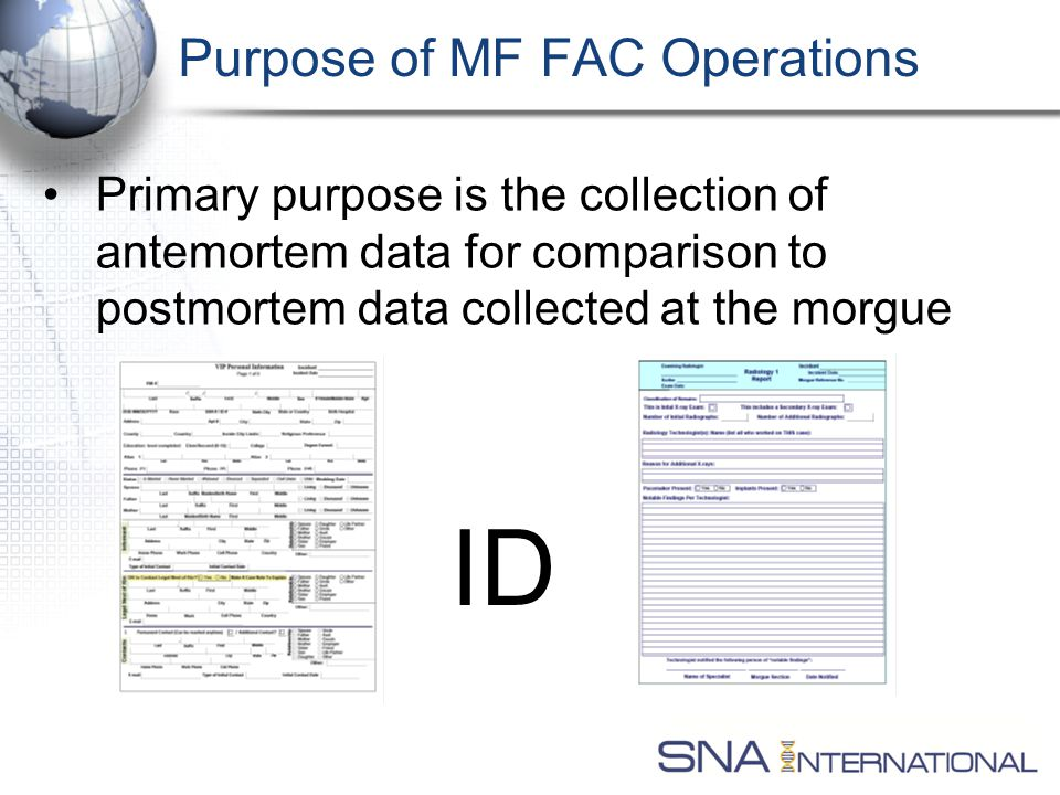 Purpose of MF FAC Operations Primary purpose is the collection of antemortem data for comparison to postmortem data collected at the morgue ID