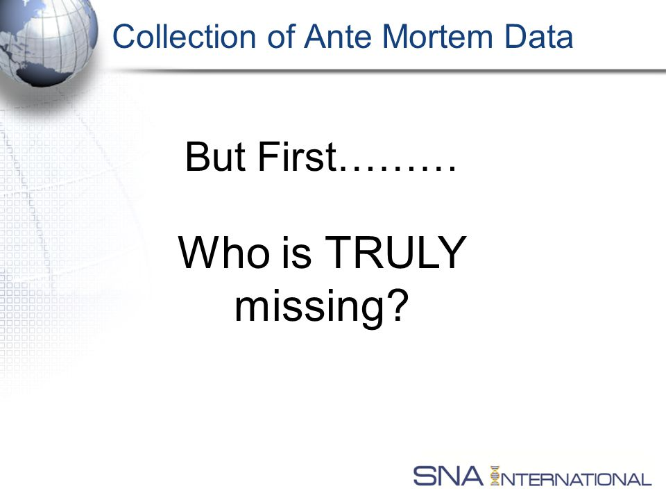 Collection of Ante Mortem Data But First……… Who is TRULY missing