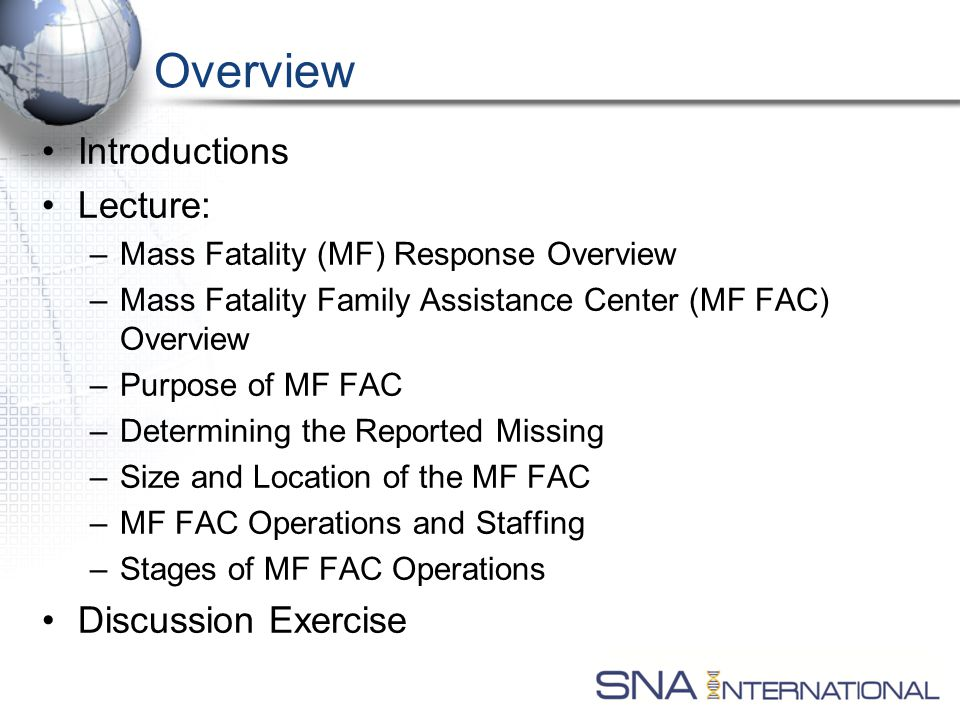Overview Introductions Lecture: –Mass Fatality (MF) Response Overview –Mass Fatality Family Assistance Center (MF FAC) Overview –Purpose of MF FAC –Determining the Reported Missing –Size and Location of the MF FAC –MF FAC Operations and Staffing –Stages of MF FAC Operations Discussion Exercise