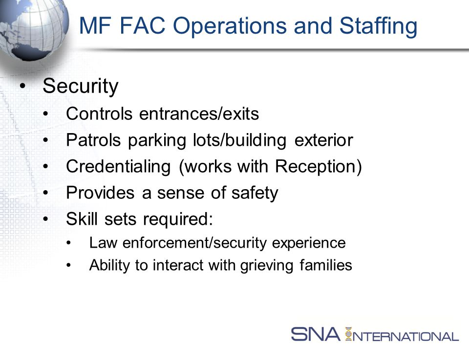MF FAC Operations and Staffing Security Controls entrances/exits Patrols parking lots/building exterior Credentialing (works with Reception) Provides a sense of safety Skill sets required: Law enforcement/security experience Ability to interact with grieving families