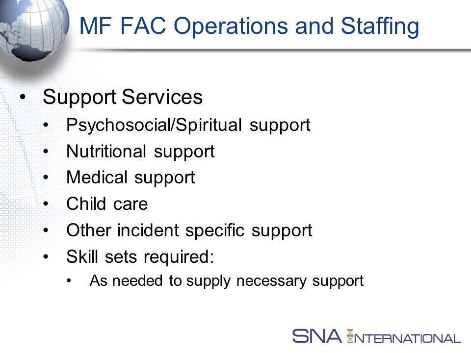 Support Services Psychosocial/Spiritual support Nutritional support Medical support Child care Other incident specific support Skill sets required: As needed to supply necessary support