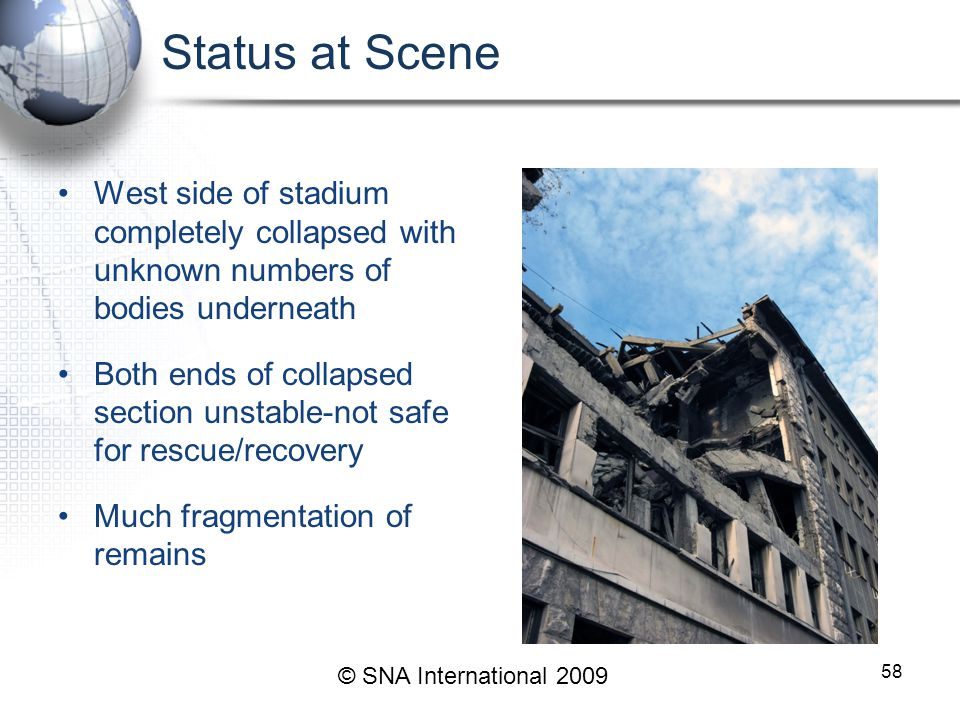 Status at Scene West side of stadium completely collapsed with unknown numbers of bodies underneath Both ends of collapsed section unstable-not safe for rescue/recovery Much fragmentation of remains 58 © SNA International 2009