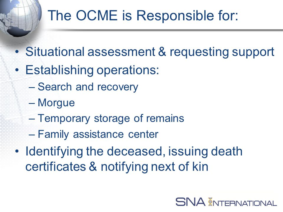 The OCME is Responsible for: Situational assessment & requesting support Establishing operations: –Search and recovery –Morgue –Temporary storage of remains –Family assistance center Identifying the deceased, issuing death certificates & notifying next of kin
