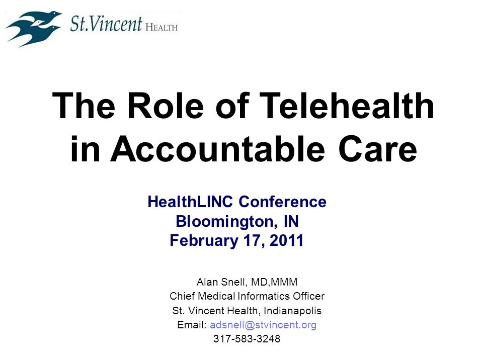 The Role of Telehealth in Accountable Care HealthLINC Conference Bloomington, IN February 17, 2011 Alan Snell, MD,MMM Chief Medical Informatics Officer St.
