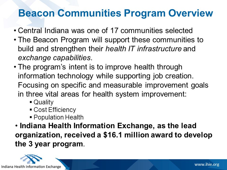www.ihie.org Beacon Communities Program Overview Central Indiana was one of 17 communities selected The Beacon Program will support these communities to build and strengthen their health IT infrastructure and exchange capabilities.