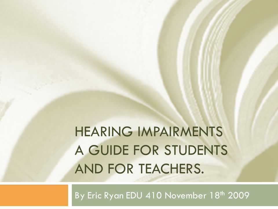 HEARING IMPAIRMENTS A GUIDE FOR STUDENTS AND FOR TEACHERS. By Eric Ryan EDU 410 November 18 th 2009