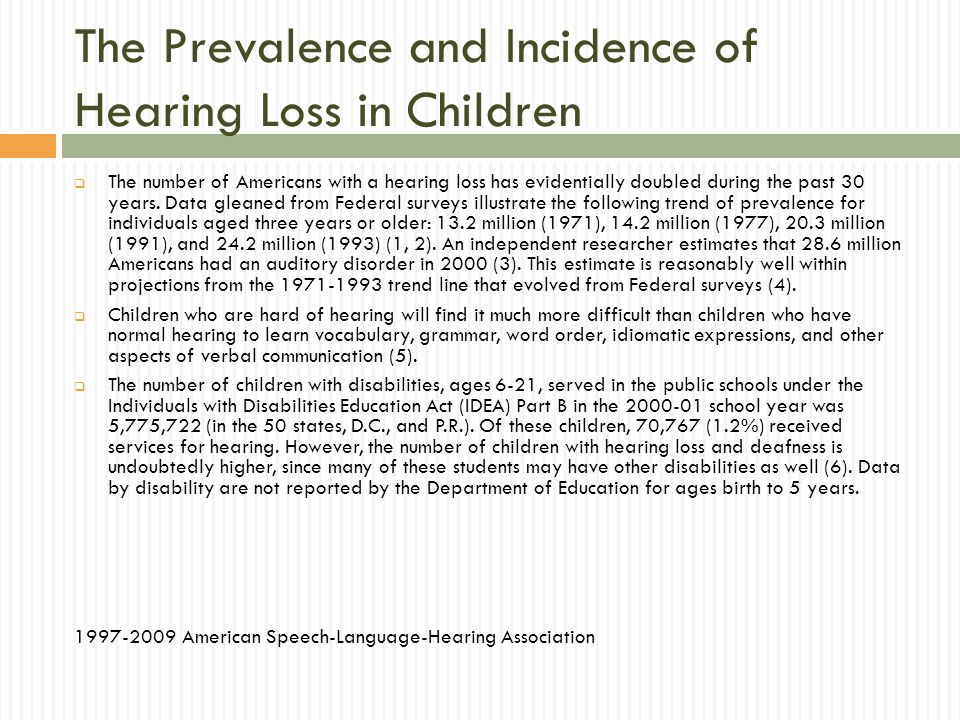 The Prevalence and Incidence of Hearing Loss in Children The number of Americans with a hearing loss has evidentially doubled during the past 30 years.