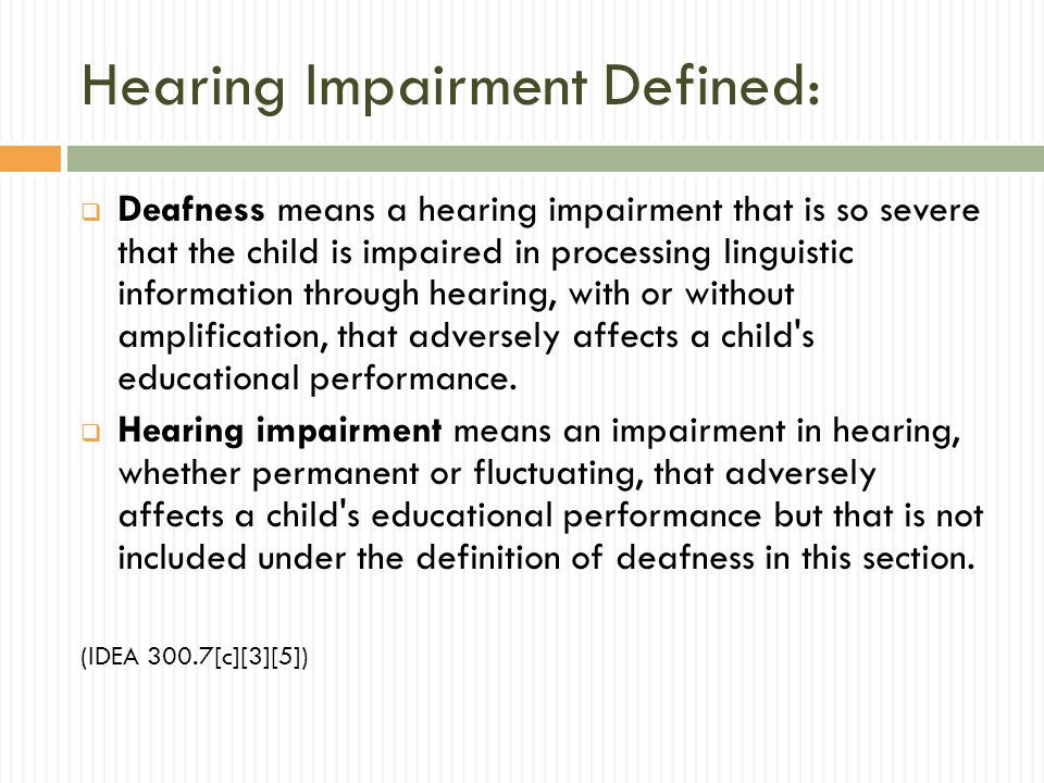 Hearing Impairment Defined: Deafness means a hearing impairment that is so severe that the child is impaired in processing linguistic information through hearing, with or without amplification, that adversely affects a child s educational performance.