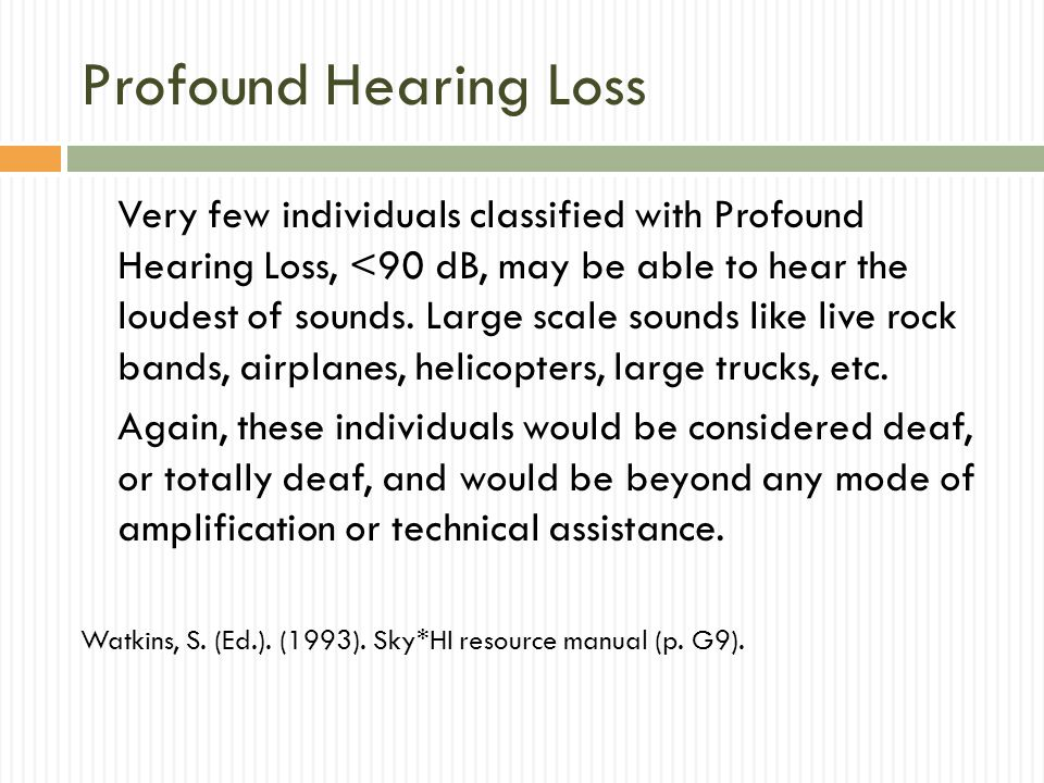 Profound Hearing Loss Very few individuals classified with Profound Hearing Loss, <90 dB, may be able to hear the loudest of sounds.