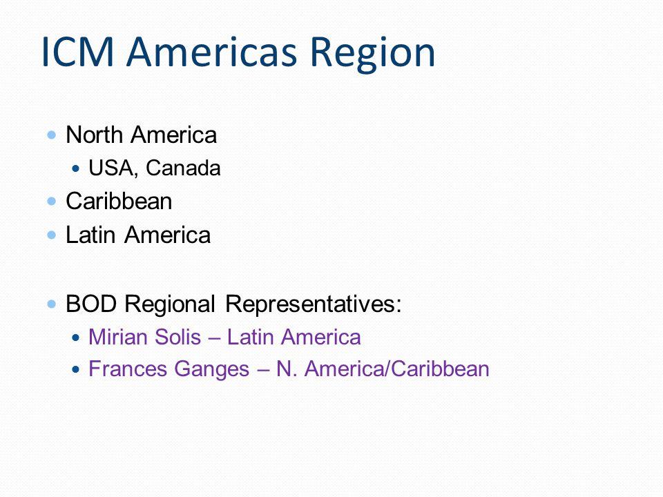 ICM Americas Region North America USA, Canada Caribbean Latin America BOD Regional Representatives: Mirian Solis – Latin America Frances Ganges – N. A